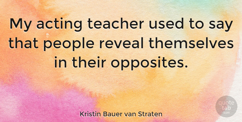 Kristin Bauer van Straten Quote About Teacher, Opposites, People: My Acting Teacher Used To...