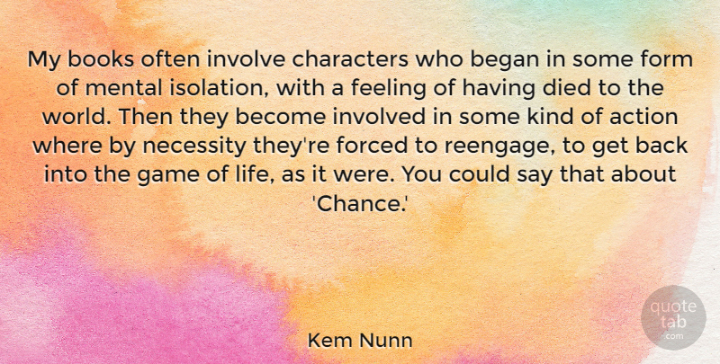 Kem Nunn Quote About Action, Began, Books, Chance, Characters: My Books Often Involve Characters...