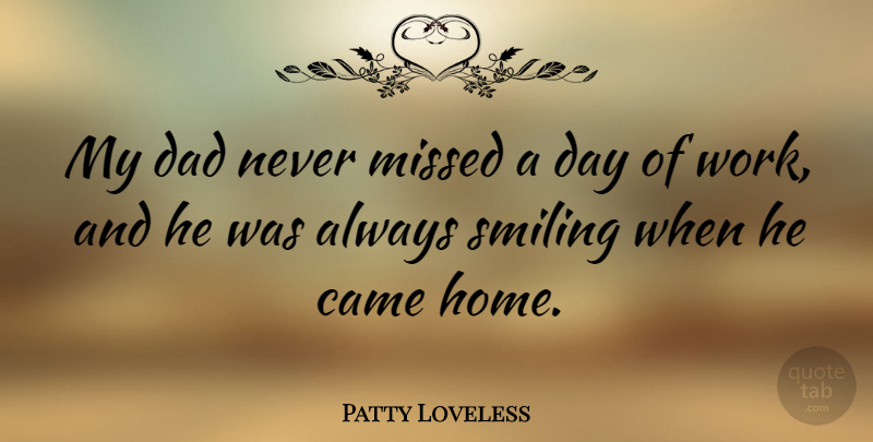Patty Loveless Quote About Came, Dad, Home, Missed, Smiling: My Dad Never Missed A...