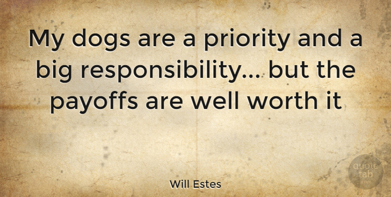 Will Estes Quote About Dog, Responsibility, Priorities: My Dogs Are A Priority...