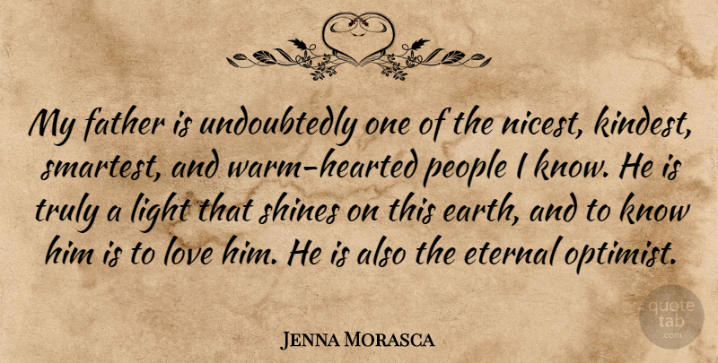 Jenna Morasca Quote About Eternal, Love, People, Shines, Truly: My Father Is Undoubtedly One...