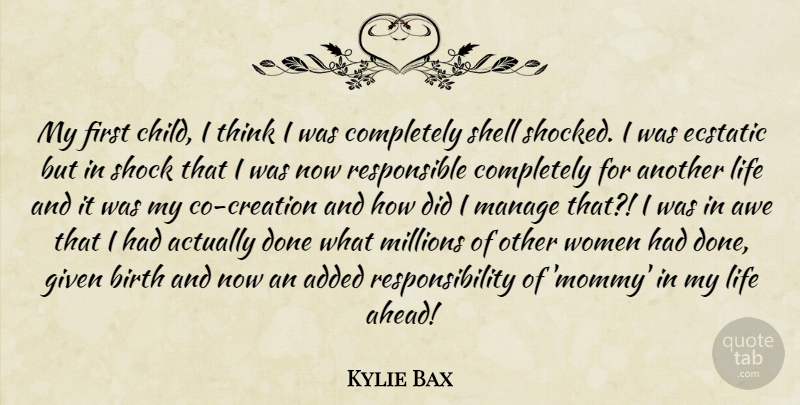 Kylie Bax Quote About Added, Awe, Birth, Ecstatic, Given: My First Child I Think...