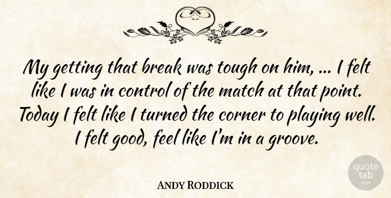 Andy Roddick Quote About Break, Control, Corner, Felt, Match: My Getting That Break Was...
