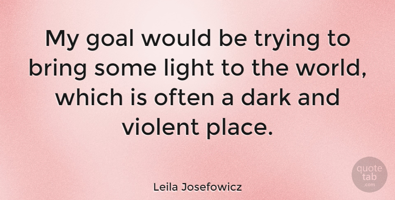 Leila Josefowicz Quote About Dark, Light, Goal: My Goal Would Be Trying...