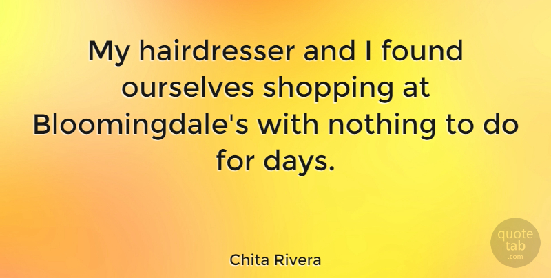 Chita Rivera Quote About Shopping, Found, Hairdresser: My Hairdresser And I Found...
