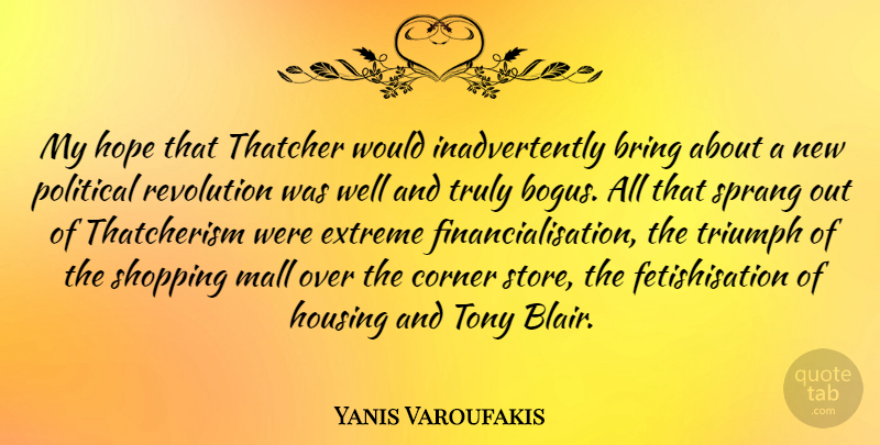 Yanis Varoufakis Quote About Bring, Corner, Extreme, Hope, Housing: My Hope That Thatcher Would...
