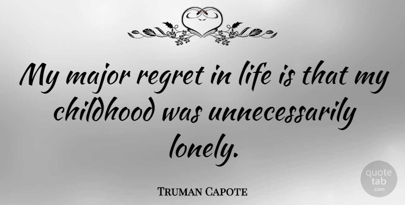 Truman Capote Quote About Lonely, Regret, Childhood: My Major Regret In Life...
