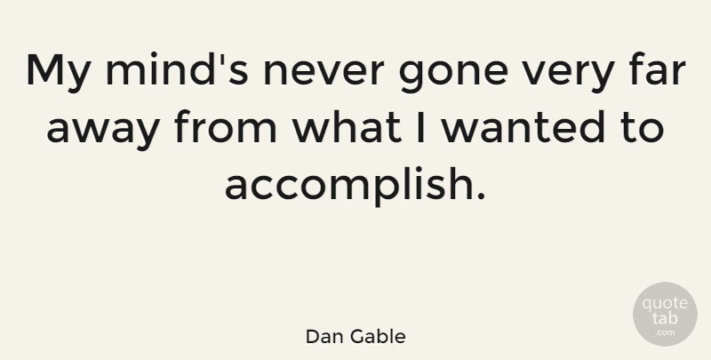 Dan Gable Quote About Mind, Gone, Far Away: My Minds Never Gone Very...