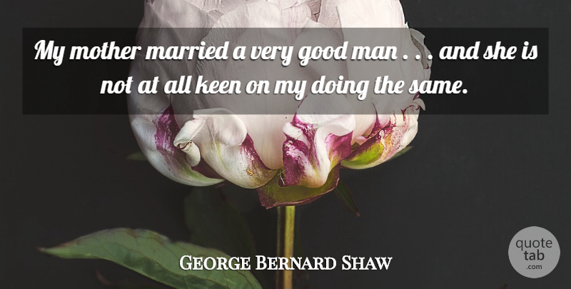 George Bernard Shaw Quote About Good, Keen, Man, Married, Mother: My Mother Married A Very...