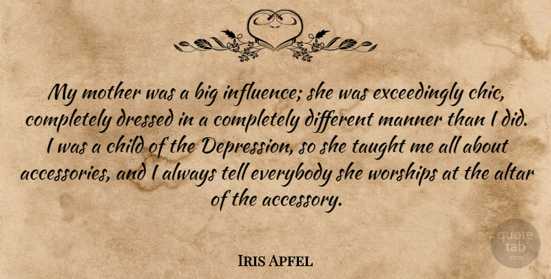 Iris Apfel Quote About Altar, Dressed, Everybody, Manner, Taught: My Mother Was A Big...