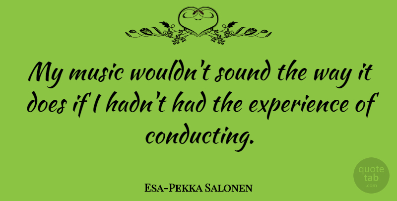 Esa-Pekka Salonen Quote About Way, Sound, Doe: My Music Wouldnt Sound The...