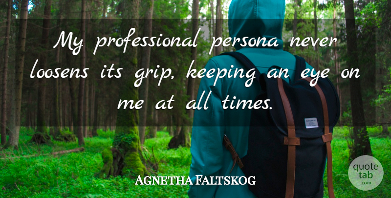 Agnetha Faltskog Quote About Eye, Persona, All Time: My Professional Persona Never Loosens...