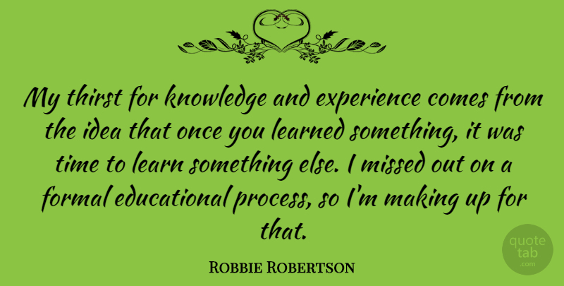 Robbie Robertson Quote About Experience, Formal, Knowledge, Learned, Missed: My Thirst For Knowledge And...