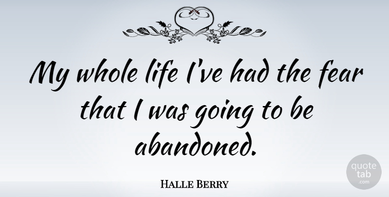 Halle Berry Quote About Abandoned, Whole Life, Whole: My Whole Life Ive Had...