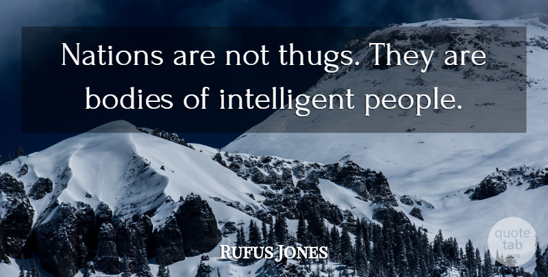 Rufus Jones Quote About Thug, Intelligent, People: Nations Are Not Thugs They...