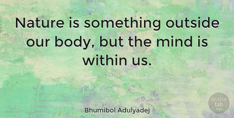 Bhumibol Adulyadej Quote About Mind, Body: Nature Is Something Outside Our...