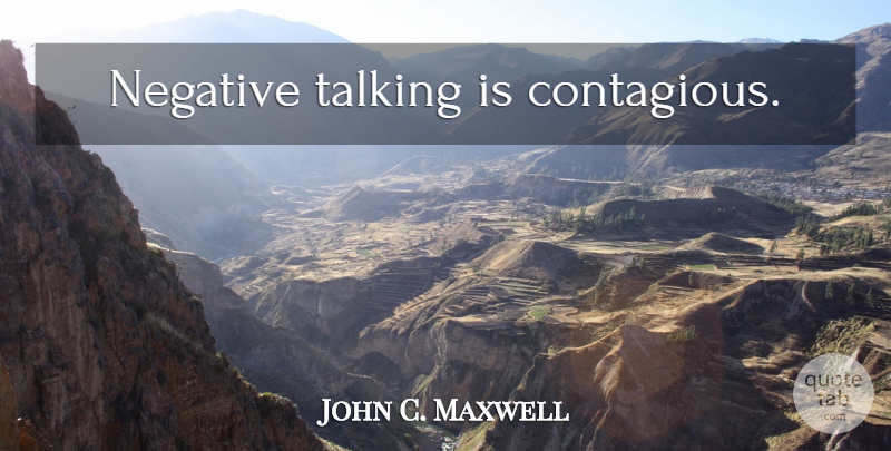 John C. Maxwell Quote About Talking, Stay Positive, Negative: Negative Talking Is Contagious...