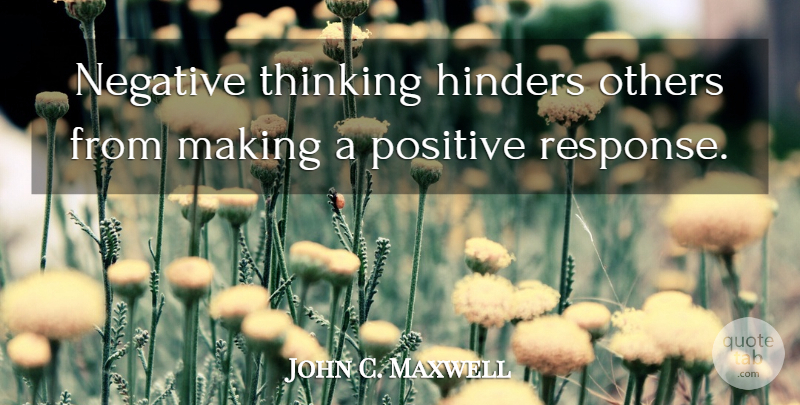 John C. Maxwell Quote About Thinking, Stay Positive, Negative: Negative Thinking Hinders Others From...