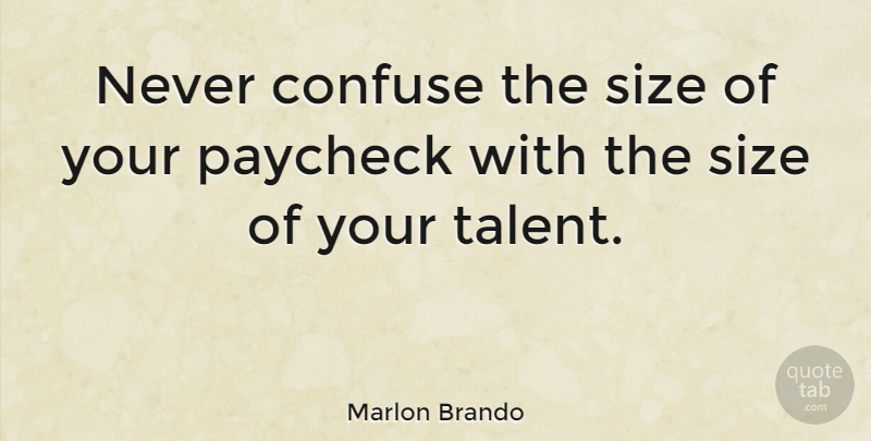 Marlon Brando Quote About Confusion, Size, Talent: Never Confuse The Size Of...