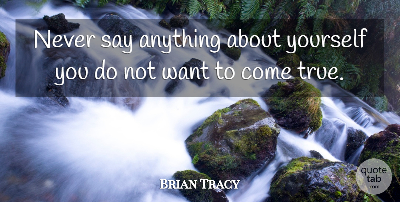 Brian Tracy Quote About Encouraging, Say Anything, Want: Never Say Anything About Yourself...