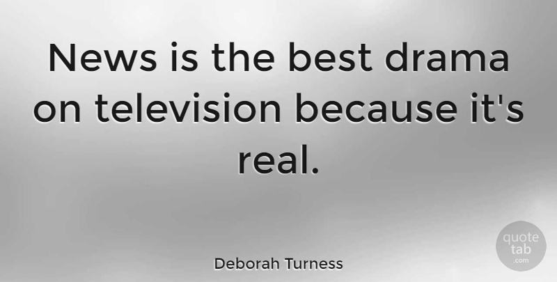 Deborah Turness Quote About Best, News: News Is The Best Drama...