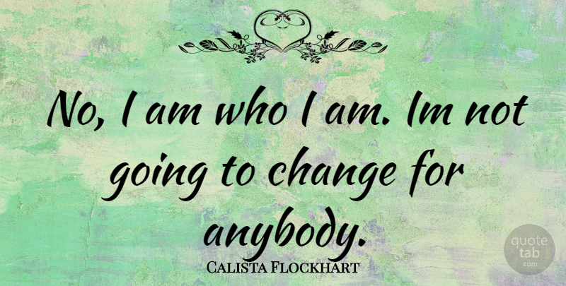 Calista Flockhart Quote About Who I Am, I Am Who I Am: No I Am Who I...