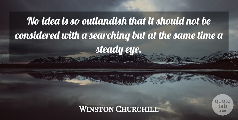 Winston Churchill Quote About Eye, Ideas, Judgement: No Idea Is So Outlandish...