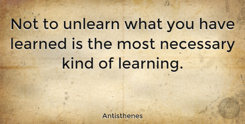 Antisthenes Quote About Kind, Unlearn: Not To Unlearn What You...