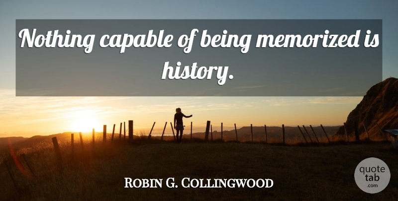 Robin G. Collingwood Quote About History, Being Me, Capable: Nothing Capable Of Being Memorized...