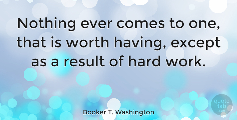 Booker T. Washington Quote About Inspirational, Success, Uplifting: Nothing Ever Comes To One...