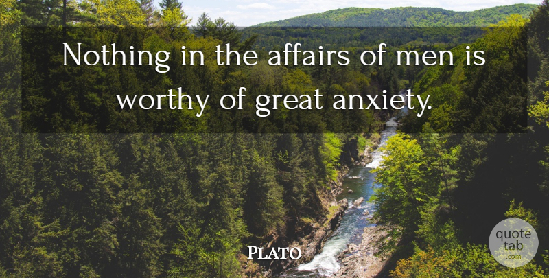Plato Quote About Men, Worry, Anxiety: Nothing In The Affairs Of...