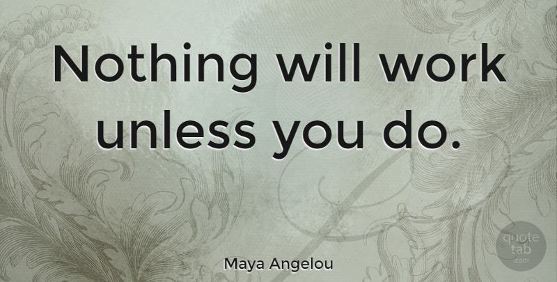 Maya Angelou Quote About Inspirational, Motivational, Moving On: Nothing Will Work Unless You...