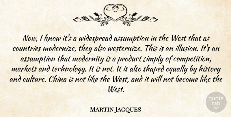 Martin Jacques Quote About Assumption, China, Countries, Equally, History: Now I Know Its A...