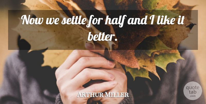 Arthur Miller Quote About Half, Settle: Now We Settle For Half...