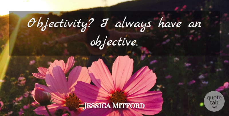 Jessica Mitford Quote About Objectivity, Objectives: Objectivity I Always Have An...