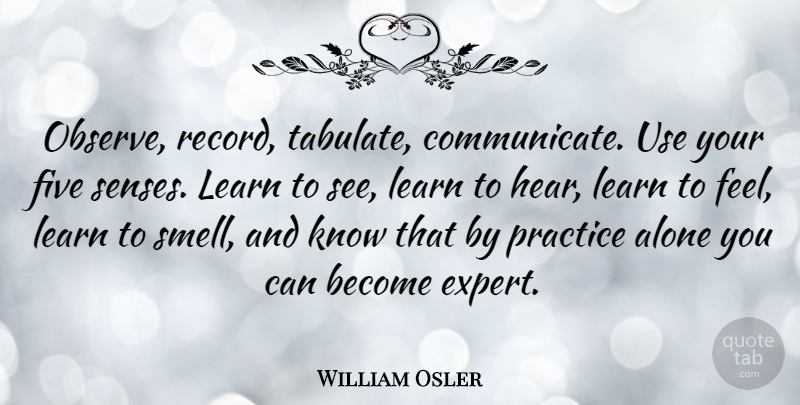 William Osler Quote About Philosophy, Practice, Smell: Observe Record Tabulate Communicate Use...