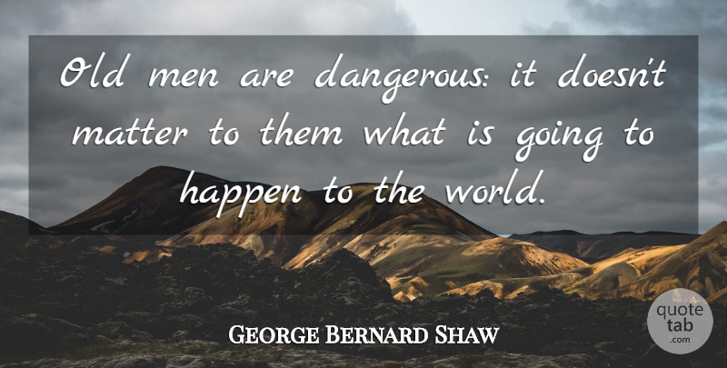 George Bernard Shaw Quote About Time, Men, Age: Old Men Are Dangerous It...