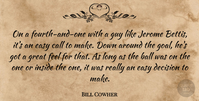 Bill Cowher Quote About Ball, Call, Decision, Easy, Great: On A Fourth And One...