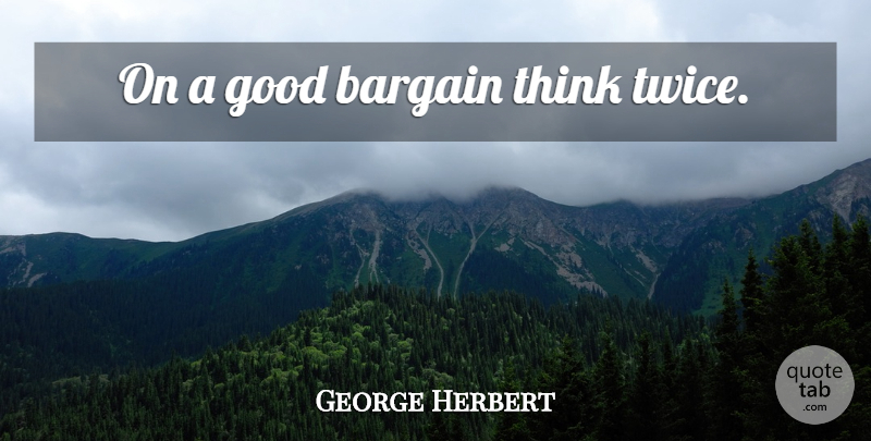 George Herbert Quote About Thinking, Think Twice, Bargains: On A Good Bargain Think...