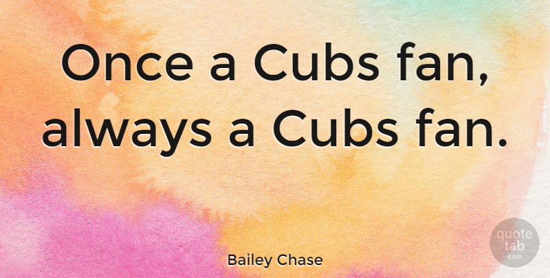 Bailey Chase Quote About Fans, Cubs: Once A Cubs Fan Always...