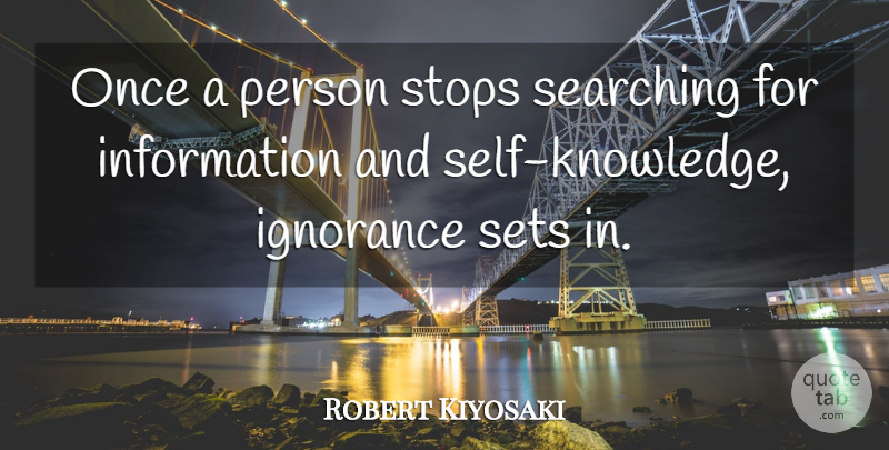 Robert Kiyosaki Quote About Motivational, Ignorance, Self: Once A Person Stops Searching...