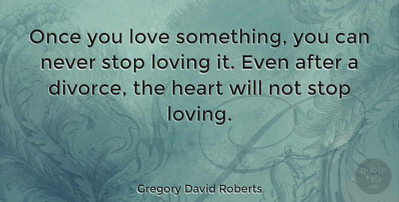 Gregory David Roberts Quote About Divorce, Heart, Never Stop Loving: Once You Love Something You...