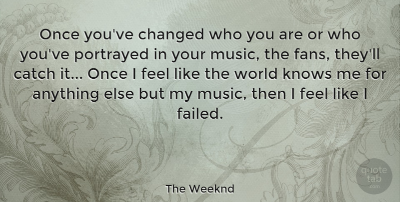 The Weeknd Quote About Catch, Changed, Music, Portrayed: Once Youve Changed Who You...