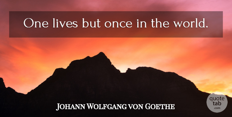 Johann Wolfgang von Goethe Quote About Life, World: One Lives But Once In...