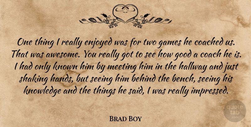 Brad Boy Quote About Behind, Coach, Coached, Enjoyed, Games: One Thing I Really Enjoyed...