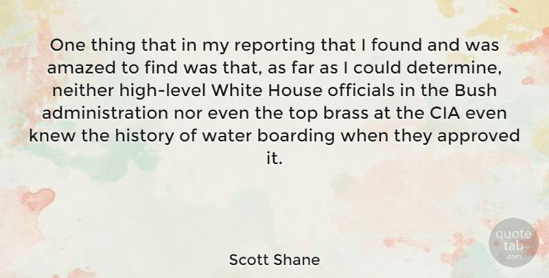 Scott Shane Quote About Amazed, Approved, Boarding, Brass, Bush: One Thing That In My...