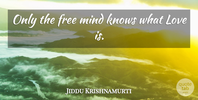 Jiddu Krishnamurti Quote About Life, Love Is, Mind: Only The Free Mind Knows...