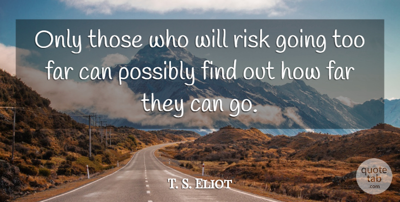 T. S. Eliot Quote About Far, Possibly, Risk: Only Those Who Will Risk...