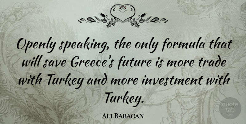 Ali Babacan Quote About Formula, Future, Openly, Save, Trade: Openly Speaking The Only Formula...