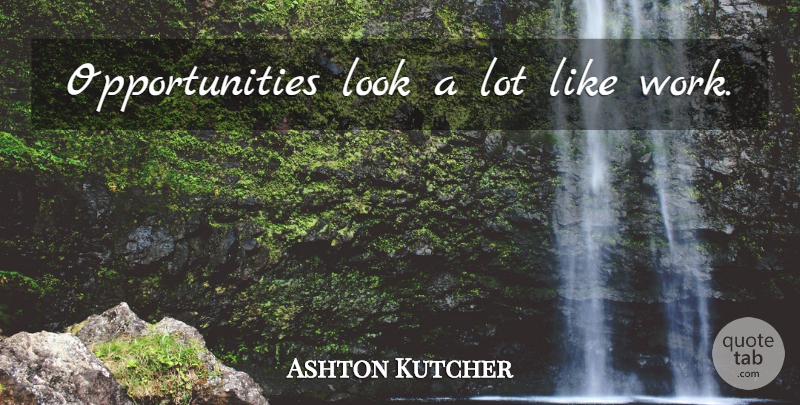 Ashton Kutcher Quote About Opportunity, Looks: Opportunities Look A Lot Like...